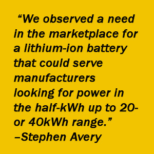 "Quote- ""We observed a need in the marketplace for a lithium-ion battery that could serve manufacturers looking for power in the half-kWh up to 20- or 40kWh range."" – Stephen Avery, Briggs & Stratton"